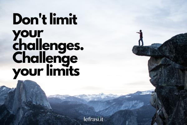 Frasi motivazionali in inglese - Don't limit your challenges. Challenge your limits. (Non limitare le tue sfide, sfida i tuoi limiti.)