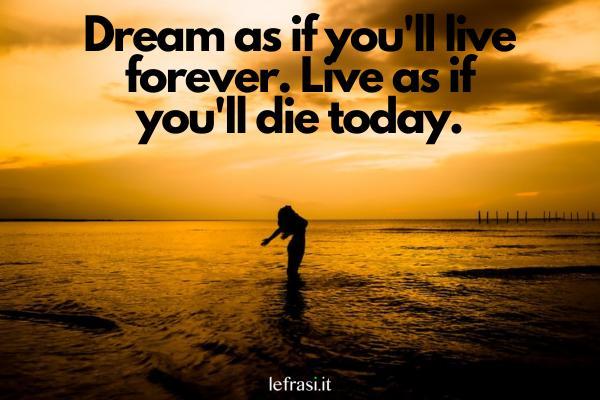 Frasi motivazionali in inglese - Dream as if you'll live forever. Live as if you'll die today. (Sogna come se vivessi per sempre, ma vivi come se dovessi morire oggi.)