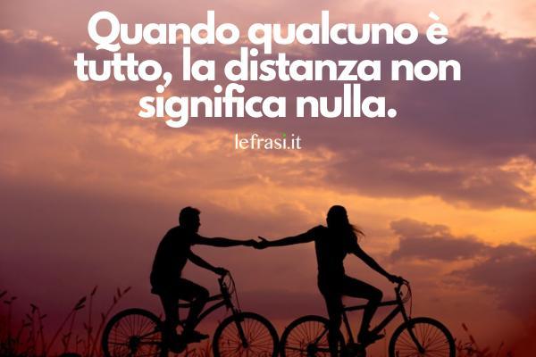 Frasi d'amore a distanza - Quando qualcuno è tutto, la distanza non significa nulla.