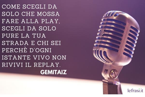 Frasi di Gemitaiz - Come scegli da solo che mossa fare alla play, scegli da solo pure la tua strada e chi sei perchè d'ogni istante vivo non rivivi il replay.